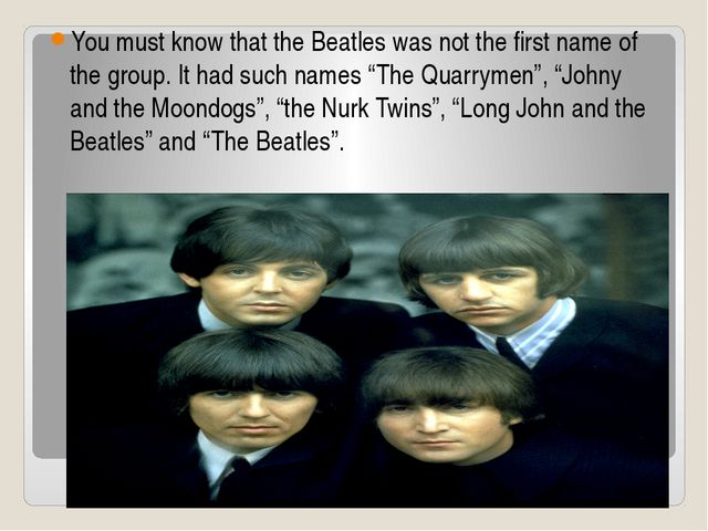 You must know that the Beatles was not the first name of the group. It had su...