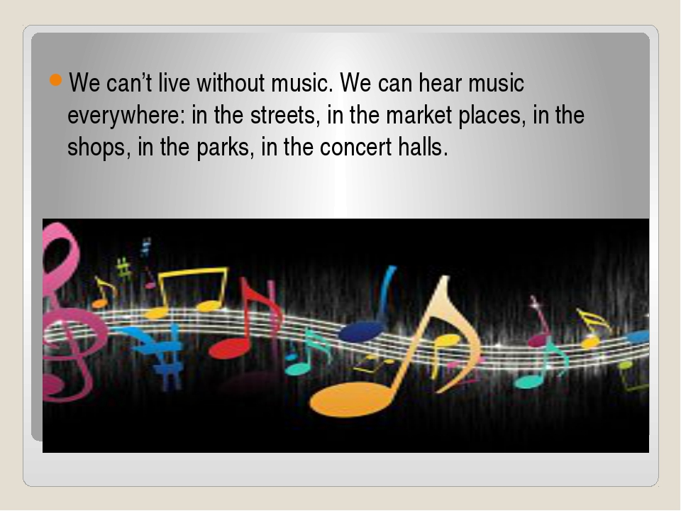 Music We can't live without music. We can hear music everywhere: in the stree...