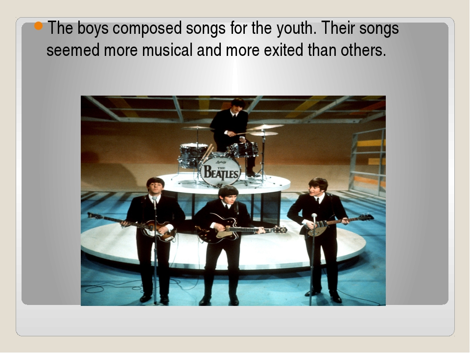 The boys composed songs for the youth. Their songs seemed more musical and mo...