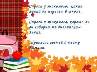 Спроси у знакомого, какие языки он изучает в школе. Спроси у знакомого, хорош
