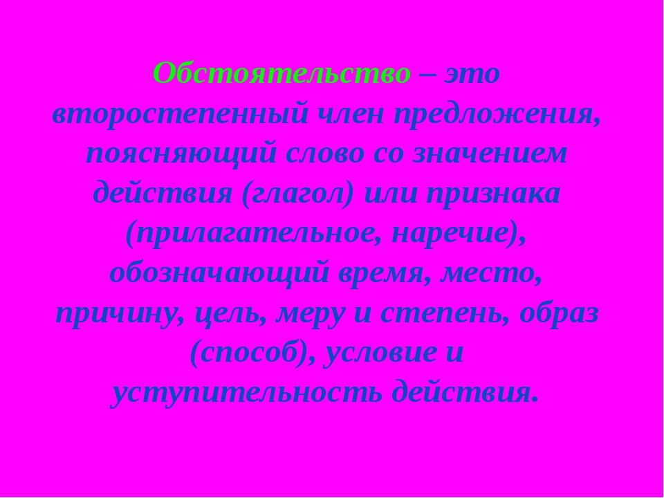 Обстоятельство – это второстепенный член предложения, поясняющий слово со зна...