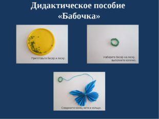 Дидактическое пособие «Бабочка» Наберите бисер на леску, выполните колечко. С