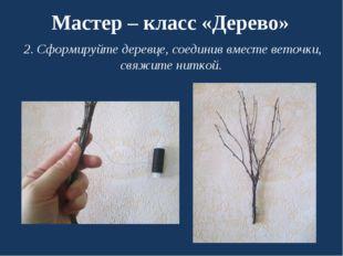 Мастер – класс «Дерево» 2. Сформируйте деревце, соединив вместе веточки, свяж