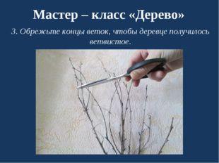Мастер – класс «Дерево» 3. Обрежьте концы веток, чтобы деревце получилось вет