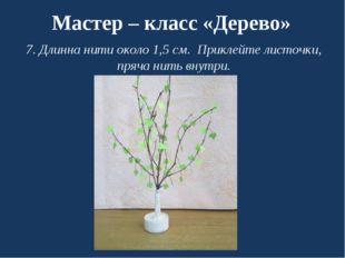 Мастер – класс «Дерево» 7. Длинна нити около 1,5 см. Приклейте листочки, пряч
