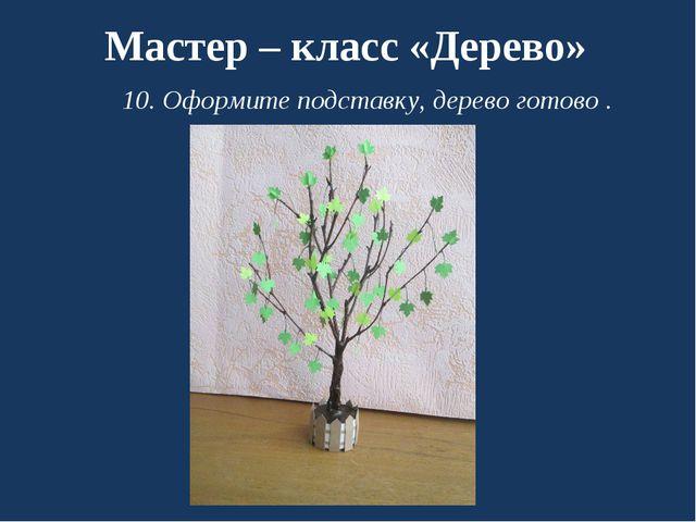 Мастер – класс «Дерево» 10. Оформите подставку, дерево готово .
