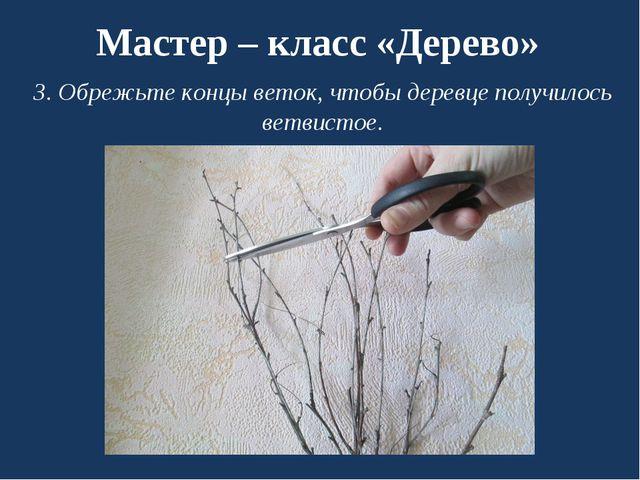 Мастер – класс «Дерево» 3. Обрежьте концы веток, чтобы деревце получилось вет...