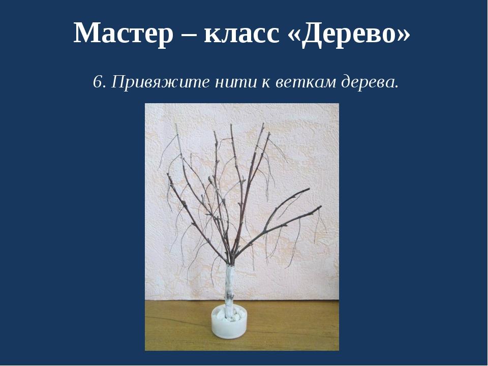 Мастер – класс «Дерево» 6. Привяжите нити к веткам дерева.