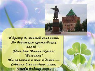 И брожу я, мечтой осиянный, По дорожкам кремлевских аллей — Здесь вот Минин с