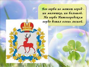 Без герба не может город - ни малютка, ни большой. На гербе Нижегородском гор