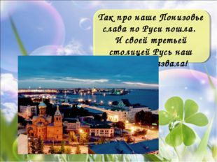 Так про наше Понизовье слава по Руси пошла. И своей третьей столицей Русь наш