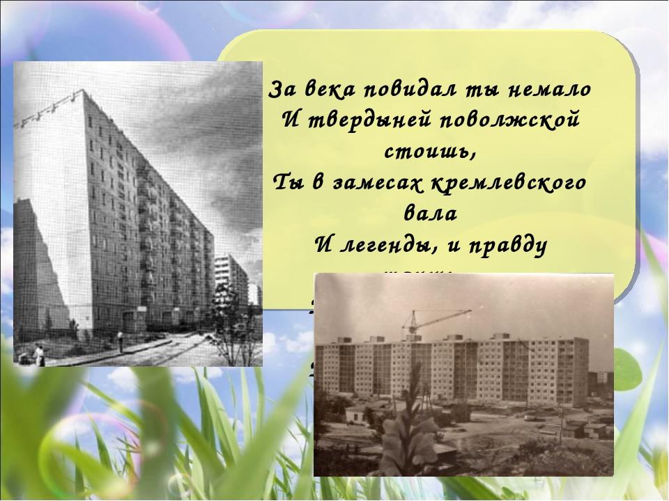 За века повидал ты немало И твердыней поволжской стоишь, Ты в замесах кремлев...