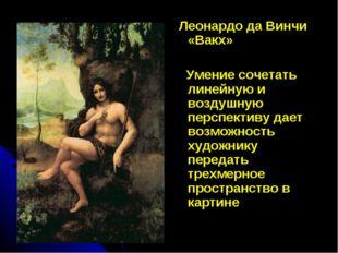Леонардо да Винчи «Вакх» Умение сочетать линейную и воздушную перспективу да