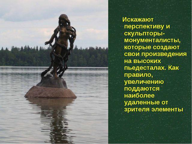 Искажают перспективу и скульпторы- монументалисты, которые создают свои прои...