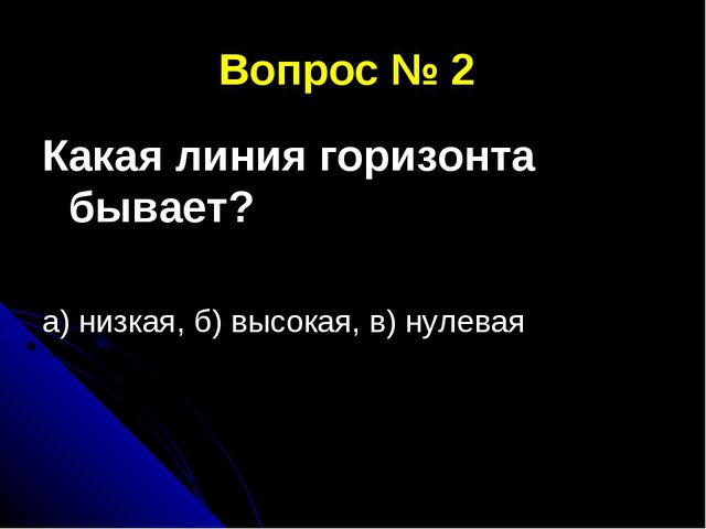 Вопрос № 2 Какая линия горизонта бывает? а) низкая, б) высокая, в) нулевая