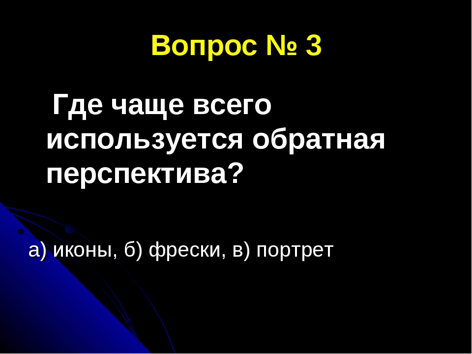 Вопрос № 3 Где чаще всего используется обратная перспектива? а) иконы, б) фре...