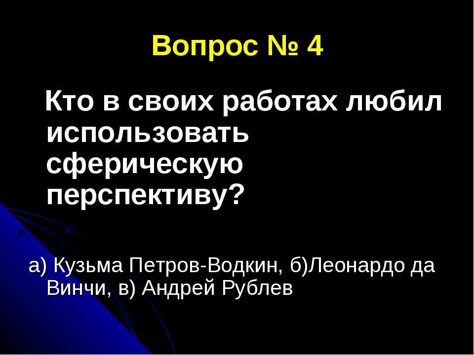 Вопрос № 4 Кто в своих работах любил использовать сферическую перспективу? а)...