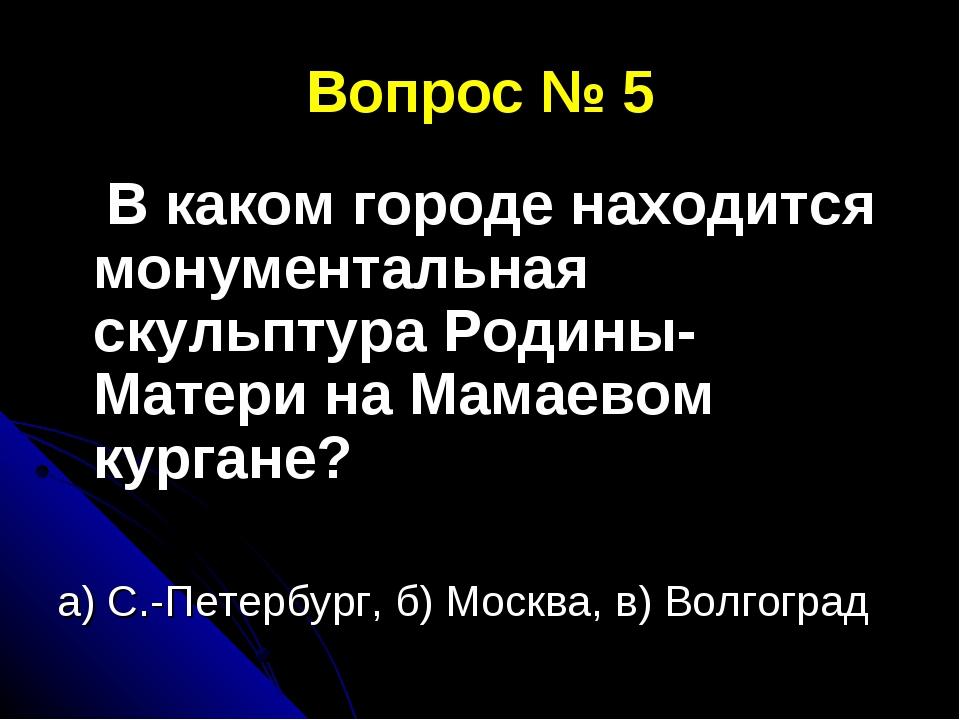 Вопрос № 5 В каком городе находится монументальная скульптура Родины-Матери н...