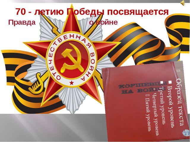 70 - летию Победы посвящается Правда о войне