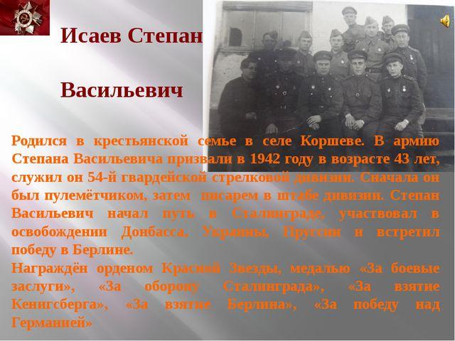 Исаев Степан Васильевич Родился в крестьянской семье в селе Коршеве. В армию...