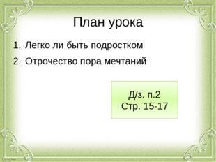 План урока Легко ли быть подростком Отрочество пора мечтаний Д/з. п.2 Стр. 15
