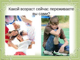 Какой возраст сейчас переживаете вы сами? © Фокина Лидия Петровна