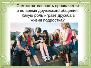 Самостоятельность проявляется и во время дружеского общения. Какую роль играе