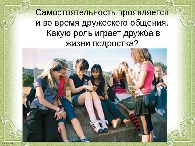 Самостоятельность проявляется и во время дружеского общения. Какую роль играе...