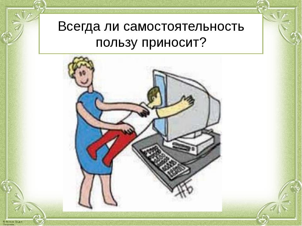 Всегда ли самостоятельность пользу приносит? © Фокина Лидия Петровна