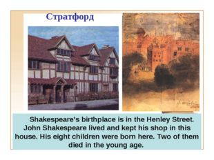 Стратфорд Shakespeare's birthplace is in the Henley Street. John Shakespeare