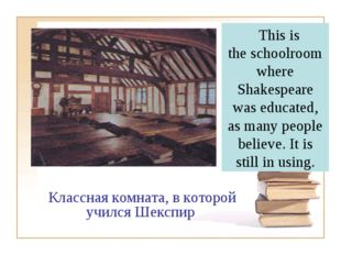This is the schoolroom where Shakespeare was educated, as many people believ