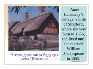 Anne Hathaway's cottage, a mile of Stratford, where she was born in 1556, an