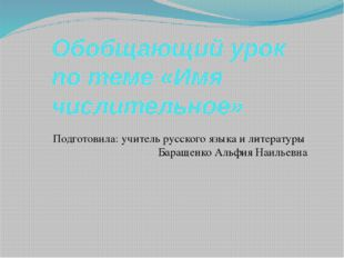 Обобщающий урок по теме «Имя числительное» Подготовила: учитель русского язык
