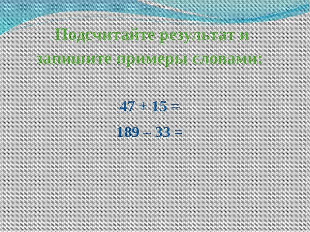 . Подсчитайте результат и запишите примеры словами: 47 + 15 = 189 – 33 =