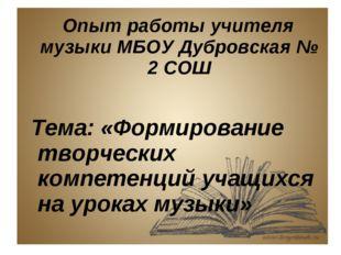 Опыт работы учителя музыки МБОУ Дубровская № 2 СОШ Тема: «Формирование творч