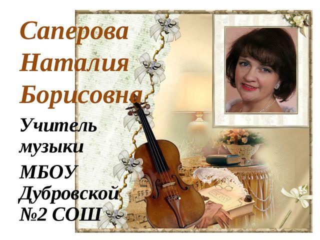 Саперова Наталия Борисовна Учитель музыки МБОУ Дубровской №2 СОШ