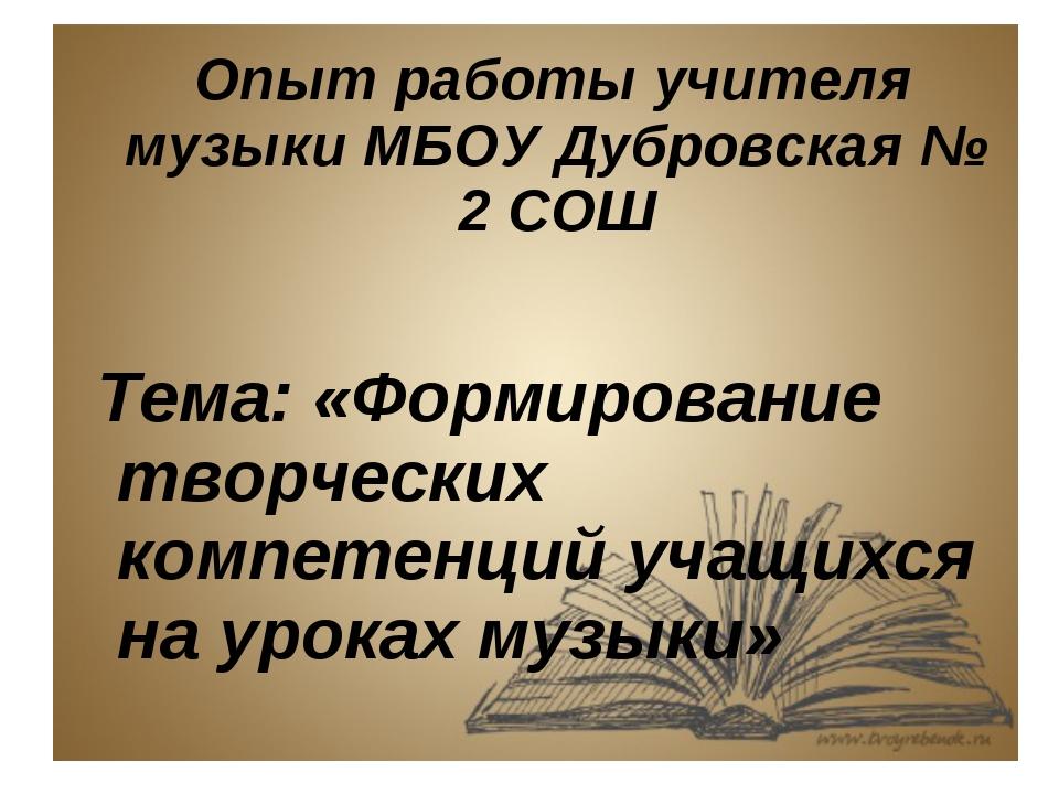 Опыт работы учителя музыки МБОУ Дубровская № 2 СОШ Тема: «Формирование творч...