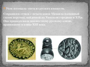 Укек посещала элита из русских княжеств. Сохранился оттиск с печати князя Мих