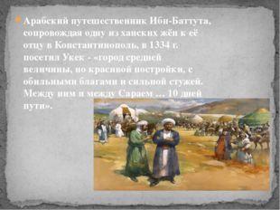 Арабский путешественник Ибн-Баттута, сопровождая одну из ханских жён к её от