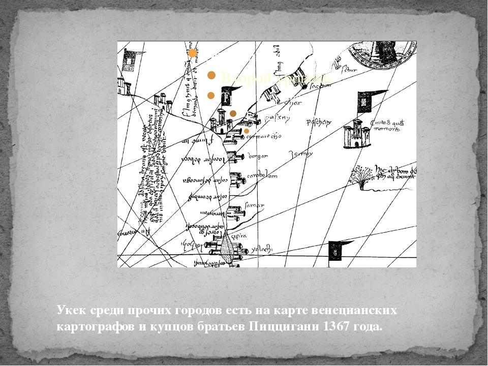Укек среди прочих городов есть на карте венецианских картографов и купцов бр...
