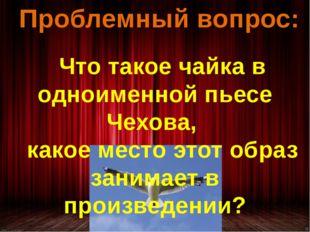Проблемный вопрос: Что такое чайка в одноименной пьесе Чехова, какое место эт