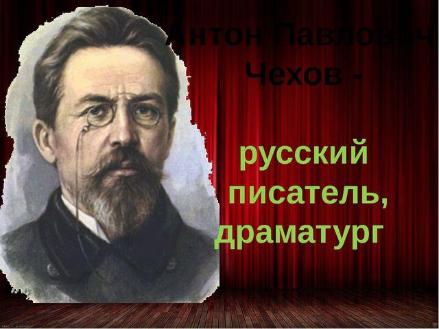 Антон Павлович Чехов - русский писатель, драматург