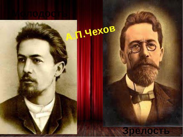 Молодость Зрелость А.П.Чехов