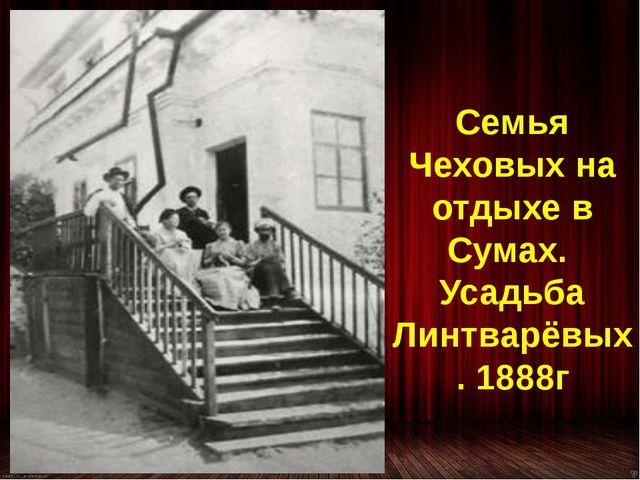 Семья Чеховых на отдыхе в Сумах. Усадьба Линтварёвых. 1888г