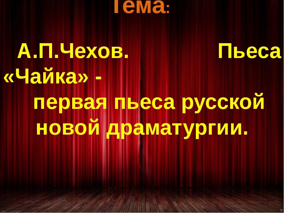 Тема: А.П.Чехов. Пьеса «Чайка» - первая пьеса русской новой драматургии.
