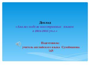 Доклад «Анализ недели иностранных языков в 2014-2015 уч.г.» Подготовила: учит