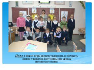 Цель: в форме игры систематизировать и обобщить знания учащихся, полученные н
