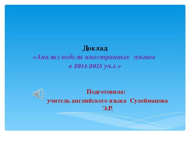 Доклад «Анализ недели иностранных языков в 2014-2015 уч.г.» Подготовила: учит...