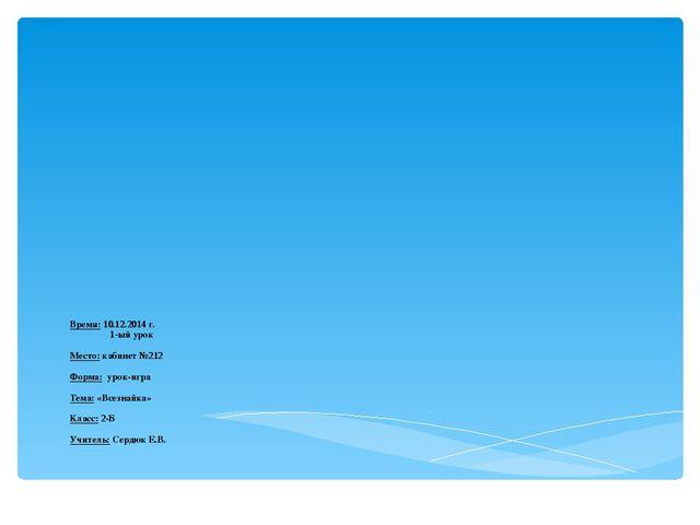 Время: 10.12.2014 г. 1-ый урок Место: кабинет №212 Форма: урок-игра Тема: «Вс...