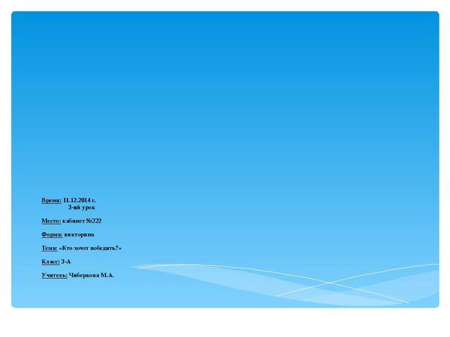 Время: 11.12.2014 г. 3-ий урок Место: кабинет №222 Форма: викторина Тема: «Кт...